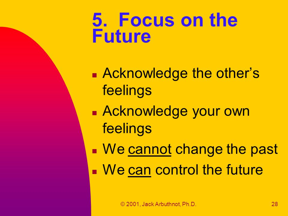 © 2001, Jack Arbuthnot, Ph.D.28 5. Focus on the Future n Acknowledge the other's feelings n Acknowledge your own feelings n We cannot change the past