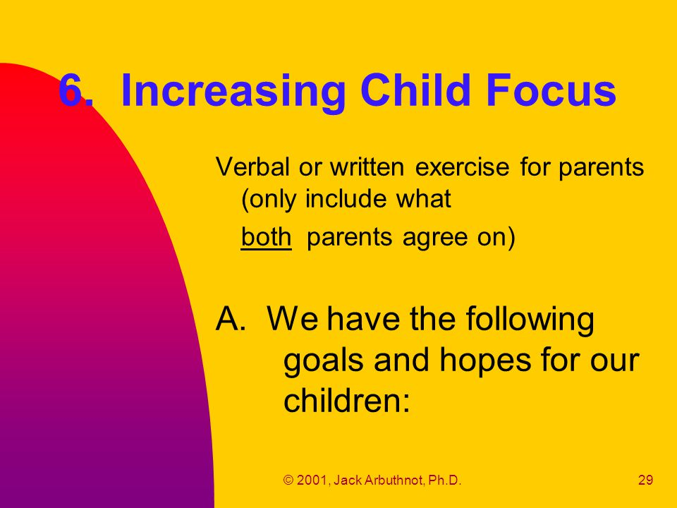 © 2001, Jack Arbuthnot, Ph.D.29 6. Increasing Child Focus Verbal or written exercise for parents (only include what both parents agree on) A. We have