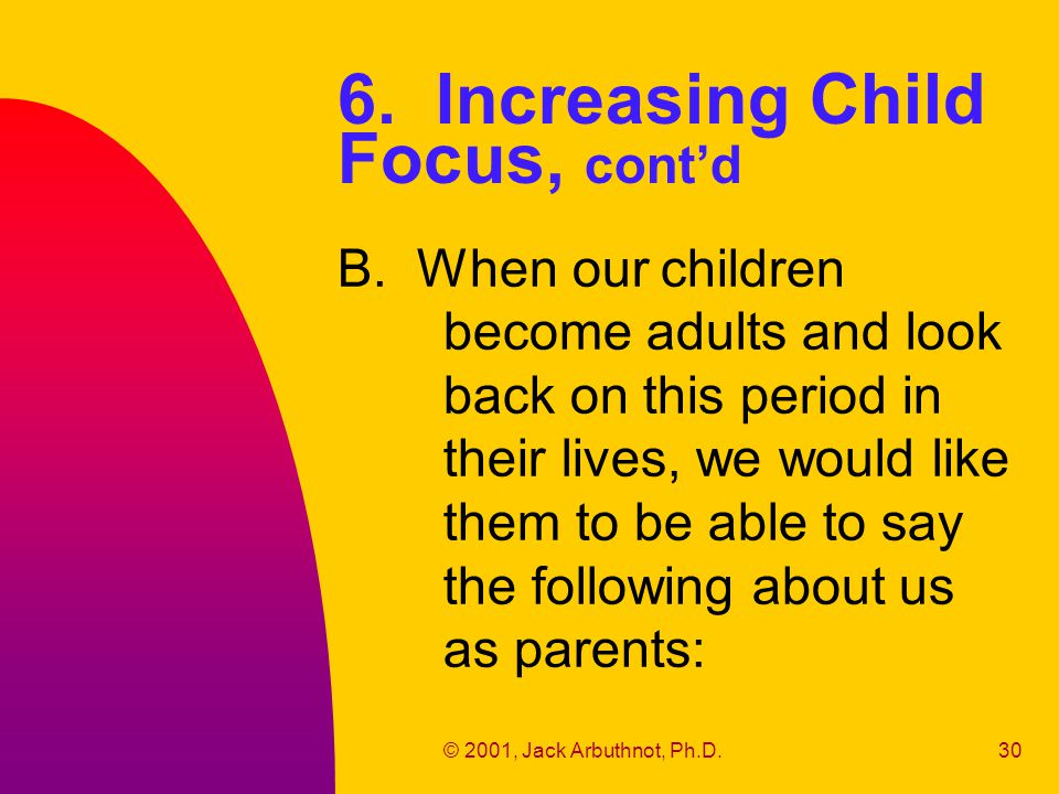© 2001, Jack Arbuthnot, Ph.D.30 6. Increasing Child Focus, cont'd B. When our children become adults and look back on this period in their lives, we w