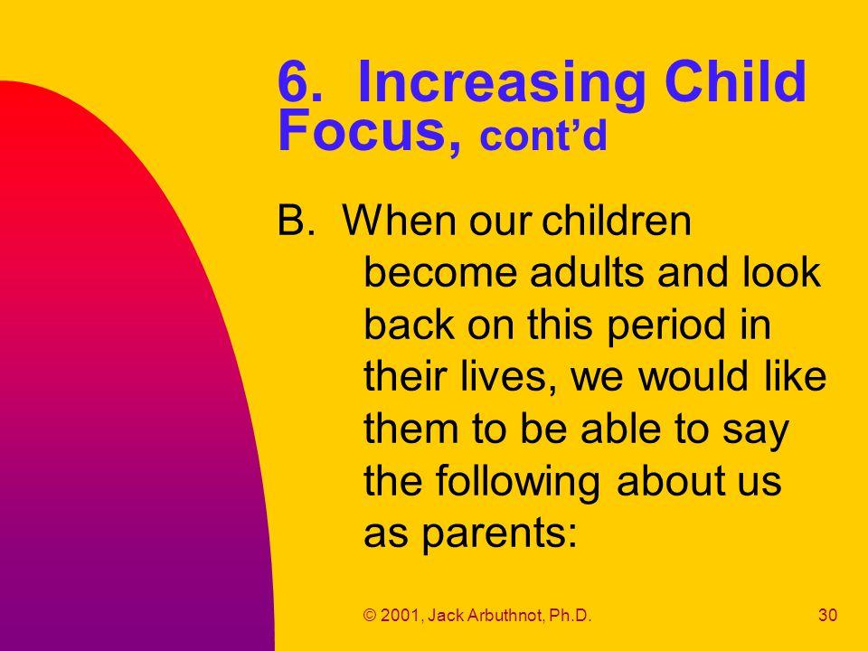 © 2001, Jack Arbuthnot, Ph.D.30 6. Increasing Child Focus, cont'd B.