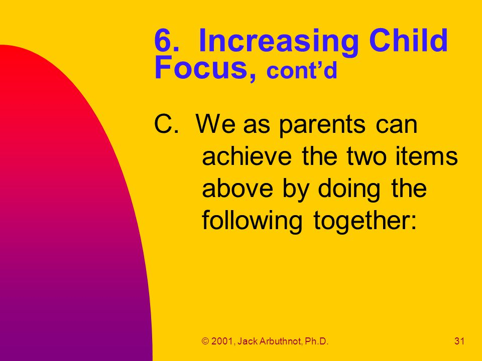 © 2001, Jack Arbuthnot, Ph.D.31 6. Increasing Child Focus, cont'd C. We as parents can achieve the two items above by doing the following together: