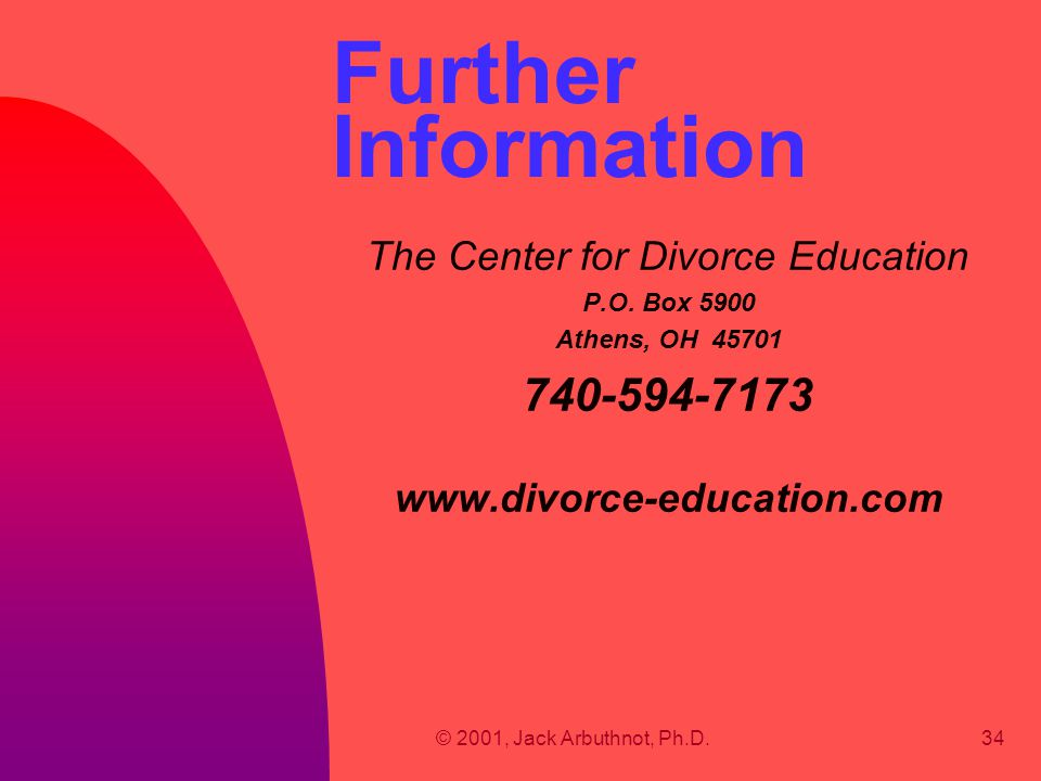 © 2001, Jack Arbuthnot, Ph.D.34 Further Information The Center for Divorce Education P.O. Box 5900 Athens, OH 45701 740-594-7173 www.divorce-education