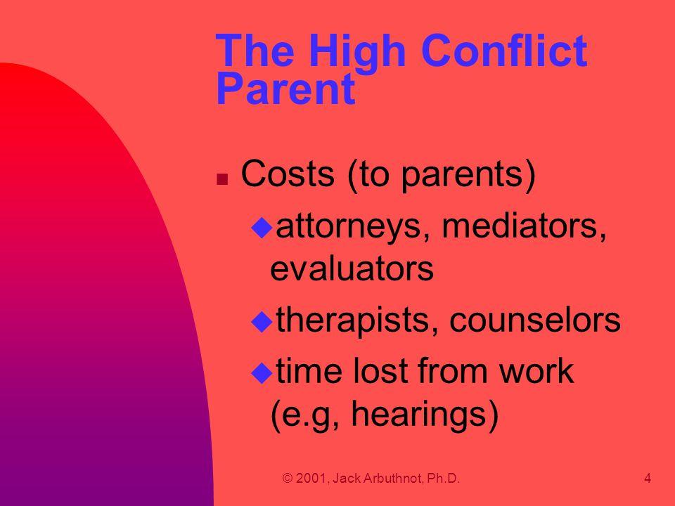 © 2001, Jack Arbuthnot, Ph.D.4 The High Conflict Parent n Costs (to parents) u attorneys, mediators, evaluators u therapists, counselors u time lost f