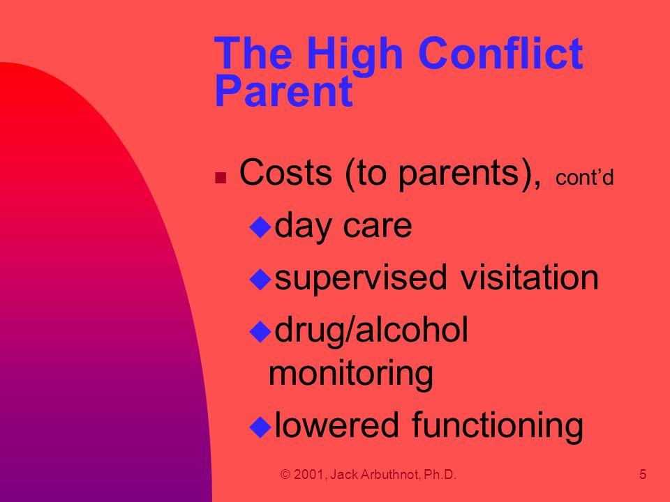 © 2001, Jack Arbuthnot, Ph.D.5 The High Conflict Parent n Costs (to parents), cont'd u day care u supervised visitation u drug/alcohol monitoring u lo