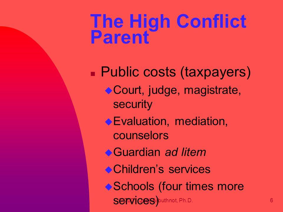 © 2001, Jack Arbuthnot, Ph.D.6 The High Conflict Parent n Public costs (taxpayers) u Court, judge, magistrate, security u Evaluation, mediation, counselors u Guardian ad litem u Children's services u Schools (four times more services)