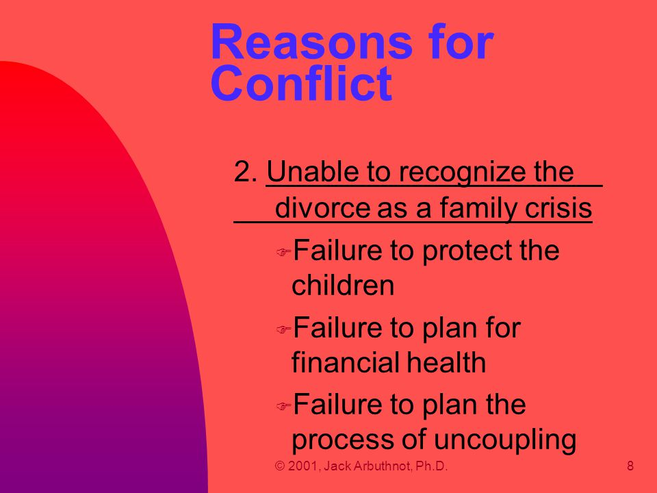 © 2001, Jack Arbuthnot, Ph.D.8 Reasons for Conflict 2. Unable to recognize the divorce as a family crisis F Failure to protect the children F Failure