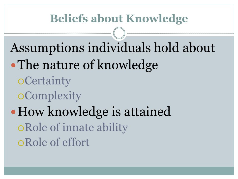 Beliefs about Knowledge Assumptions individuals hold about The nature of knowledge  Certainty  Complexity How knowledge is attained  Role of innate ability  Role of effort