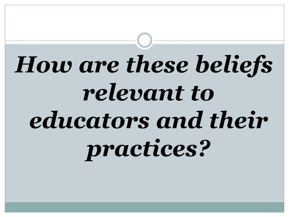 How are these beliefs relevant to educators and their practices