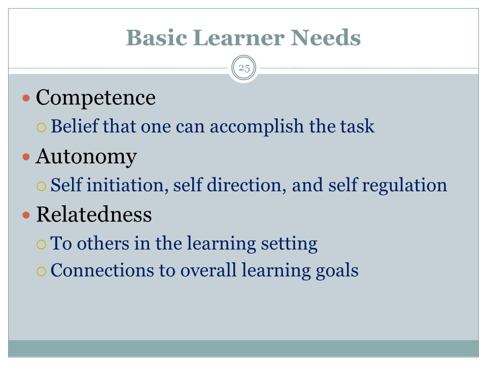 Basic Learner Needs 25 Competence  Belief that one can accomplish the task Autonomy  Self initiation, self direction, and self regulation Relatedness  To others in the learning setting  Connections to overall learning goals