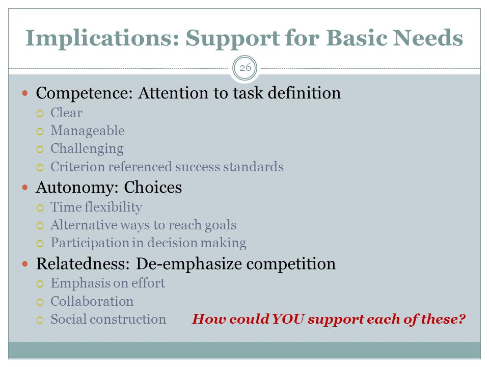 Implications: Support for Basic Needs 26 Competence: Attention to task definition  Clear  Manageable  Challenging  Criterion referenced success standards Autonomy: Choices  Time flexibility  Alternative ways to reach goals  Participation in decision making Relatedness: De-emphasize competition  Emphasis on effort  Collaboration  Social construction How could YOU support each of these