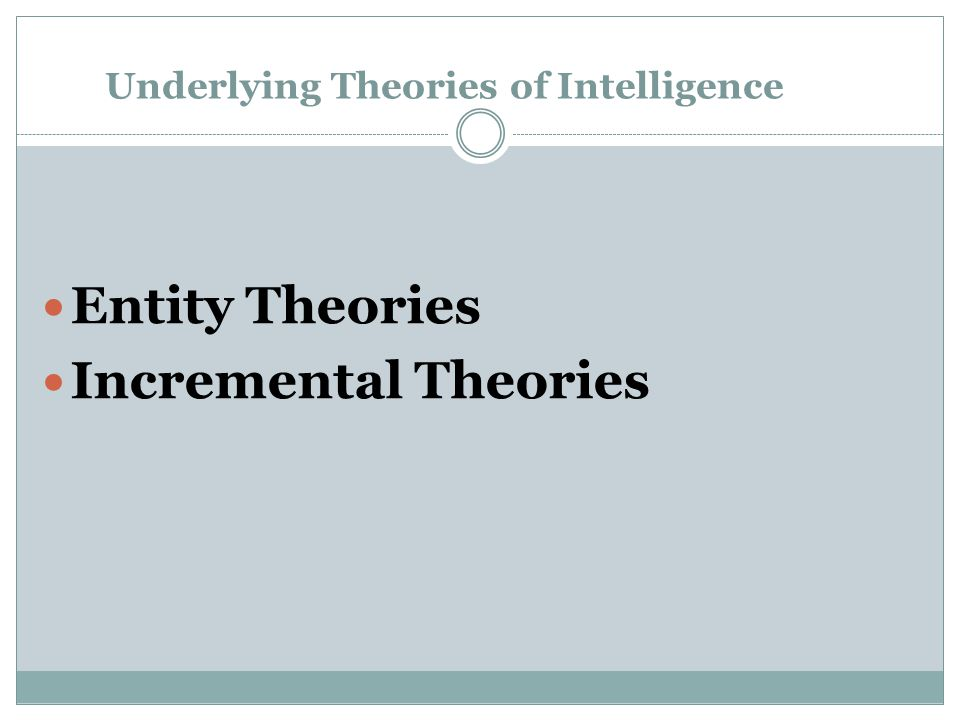 Underlying Theories of Intelligence Entity Theories Incremental Theories