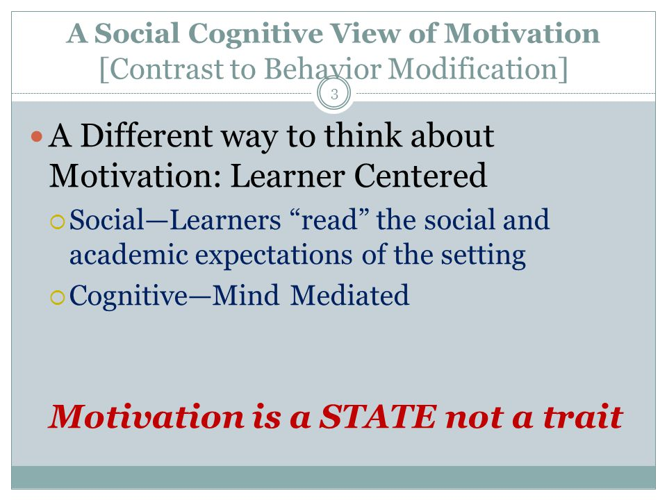 A Social Cognitive View of Motivation [Contrast to Behavior Modification] 3 A Different way to think about Motivation: Learner Centered  Social—Learners read the social and academic expectations of the setting  Cognitive—Mind Mediated Motivation is a STATE not a trait