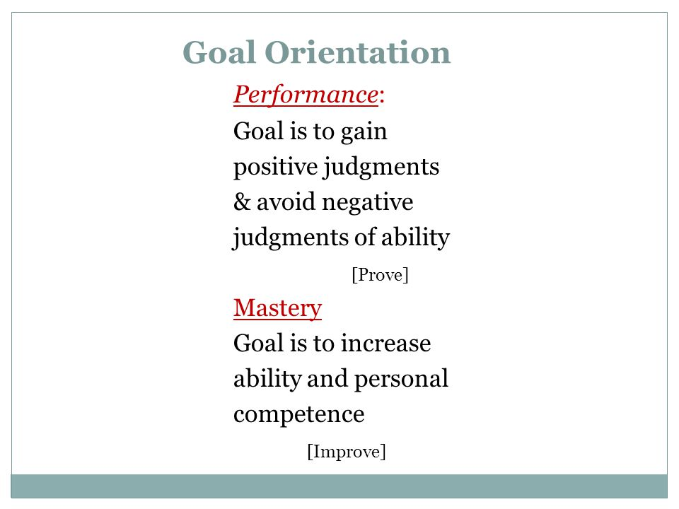 Performance: Goal is to gain positive judgments & avoid negative judgments of ability [Prove] Mastery Goal is to increase ability and personal competence [Improve] Goal Orientation