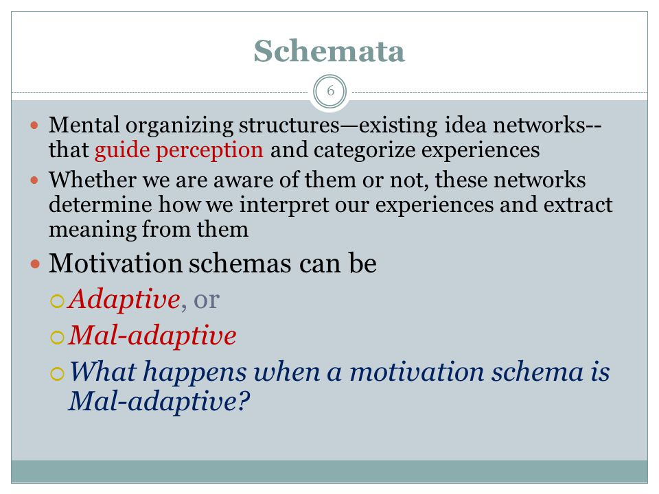 Schemata 6 Mental organizing structures—existing idea networks-- that guide perception and categorize experiences Whether we are aware of them or not, these networks determine how we interpret our experiences and extract meaning from them Motivation schemas can be  Adaptive, or  Mal-adaptive  What happens when a motivation schema is Mal-adaptive