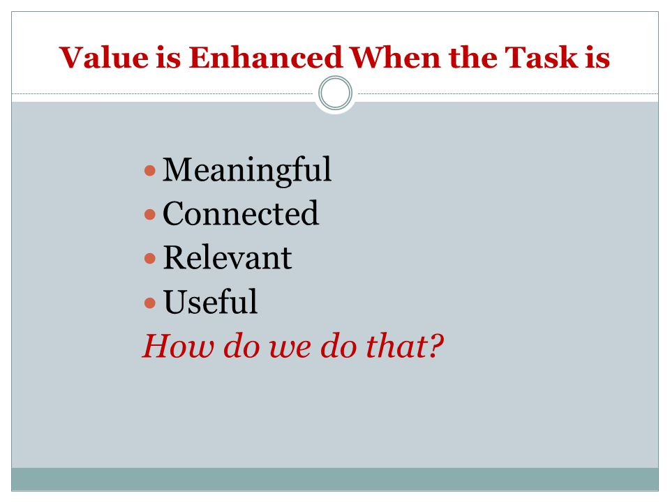 Value is Enhanced When the Task is Meaningful Connected Relevant Useful How do we do that