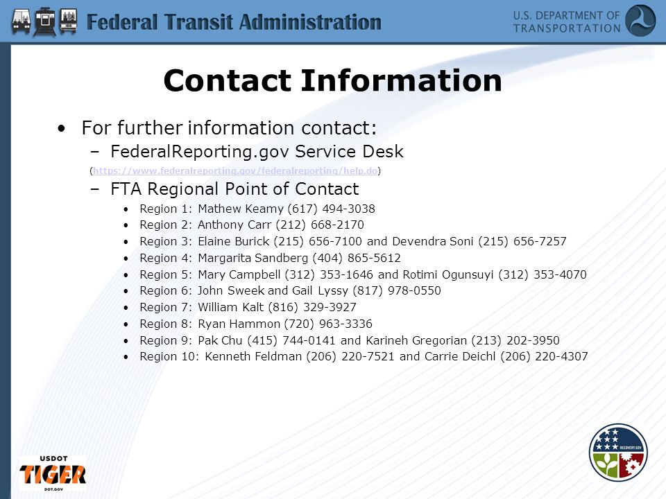 34 Contact Information For further information contact: –FederalReporting.gov Service Desk (https://www.federalreporting.gov/federalreporting/help.do)https://www.federalreporting.gov/federalreporting/help.do –FTA Regional Point of Contact Region 1: Mathew Keamy (617) 494-3038 Region 2: Anthony Carr (212) 668-2170 Region 3: Elaine Burick (215) 656-7100 and Devendra Soni (215) 656-7257 Region 4: Margarita Sandberg (404) 865-5612 Region 5: Mary Campbell (312) 353-1646 and Rotimi Ogunsuyi (312) 353-4070 Region 6: John Sweek and Gail Lyssy (817) 978-0550 Region 7: William Kalt (816) 329-3927 Region 8: Ryan Hammon (720) 963-3336 Region 9: Pak Chu (415) 744-0141 and Karineh Gregorian (213) 202-3950 Region 10: Kenneth Feldman (206) 220-7521 and Carrie Deichl (206) 220-4307