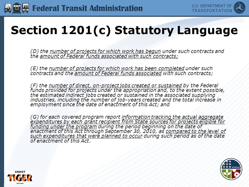 Section 1201(c) Statutory Language (D) the number of projects for which work has begun under such contracts and the amount of Federal funds associated with such contracts; (E) the number of projects for which work has been completed under such contracts and the amount of Federal funds associated with such contracts; (F) the number of direct, on-project jobs created or sustained by the Federal funds provided for projects under the appropriation and, to the extent possible, the estimated indirect jobs created or sustained in the associated supplying industries, including the number of job-years created and the total increase in employment since the date of enactment of this Act; and (G) for each covered program report information tracking the actual aggregate expenditures by each grant recipient from State sources for projects eligible for funding under the program during the period beginning on the date of enactment of this Act through September 30, 2010, as compared to the level of such expenditures that were planned to occur during such period as of the date of enactment of this Act.