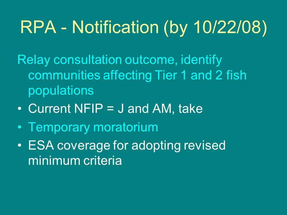 RPA - Notification (by 10/22/08) Relay consultation outcome, identify communities affecting Tier 1 and 2 fish populations Current NFIP = J and AM, take Temporary moratorium ESA coverage for adopting revised minimum criteria