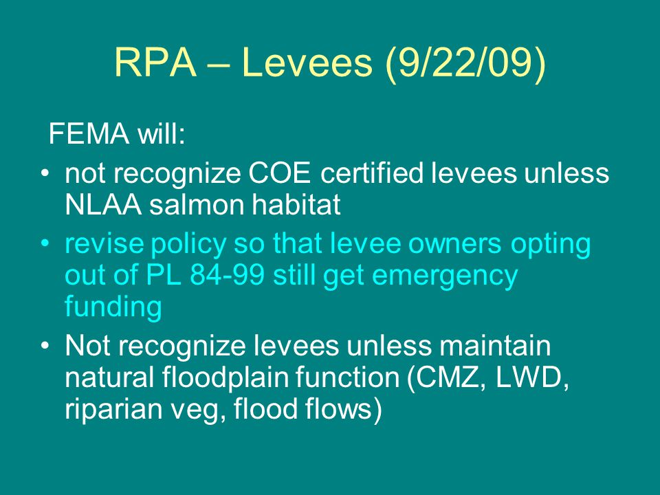 RPA – Levees (9/22/09) FEMA will: not recognize COE certified levees unless NLAA salmon habitat revise policy so that levee owners opting out of PL 84-99 still get emergency funding Not recognize levees unless maintain natural floodplain function (CMZ, LWD, riparian veg, flood flows)
