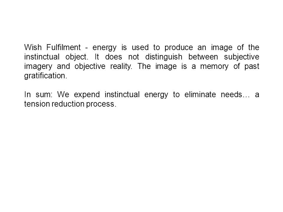 Wish Fulfilment - energy is used to produce an image of the instinctual object.