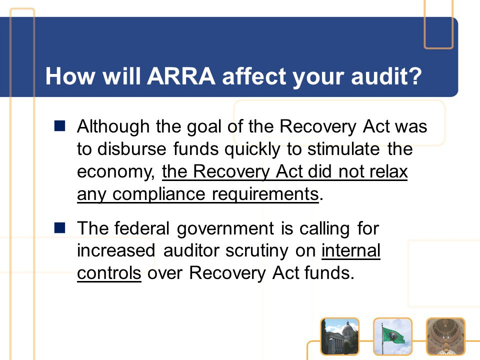 How will ARRA affect your audit? Although the goal of the Recovery Act was to disburse funds quickly to stimulate the economy, the Recovery Act did no