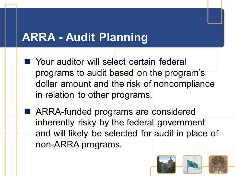 ARRA - Audit Planning Your auditor will select certain federal programs to audit based on the program's dollar amount and the risk of noncompliance in relation to other programs.