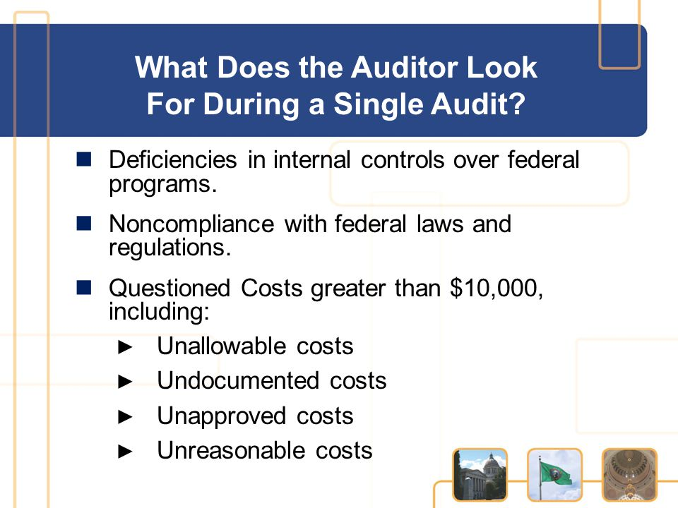 What Does the Auditor Look For During a Single Audit? Deficiencies in internal controls over federal programs. Noncompliance with federal laws and reg