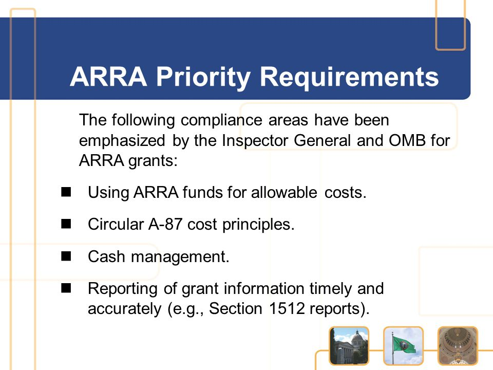 The following compliance areas have been emphasized by the Inspector General and OMB for ARRA grants: Using ARRA funds for allowable costs. Circular A