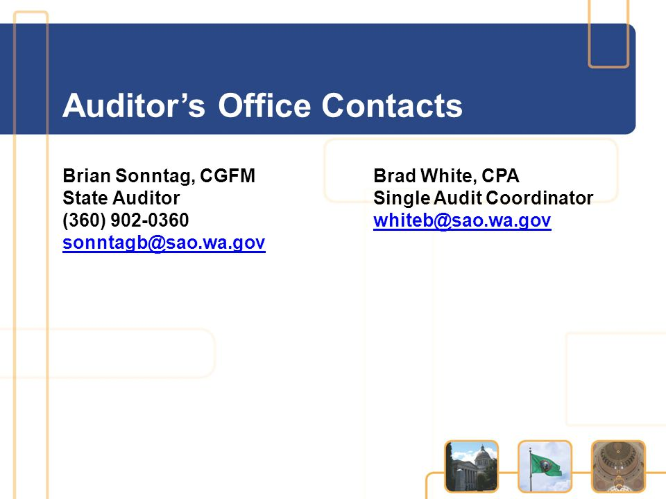 Auditor's Office Contacts Brian Sonntag, CGFM State Auditor (360) 902-0360 sonntagb@sao.wa.gov Brad White, CPA Single Audit Coordinator whiteb@sao.wa.gov