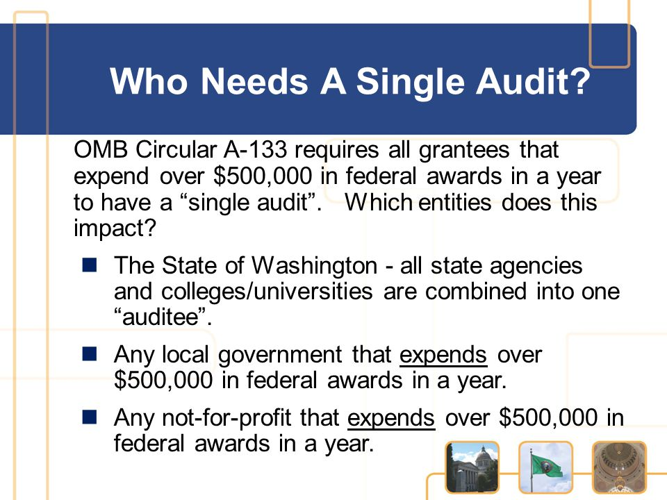 """Who Needs A Single Audit? OMB Circular A-133 requires all grantees that expend over $500,000 in federal awards in a year to have a """"single audit"""". Whi"""