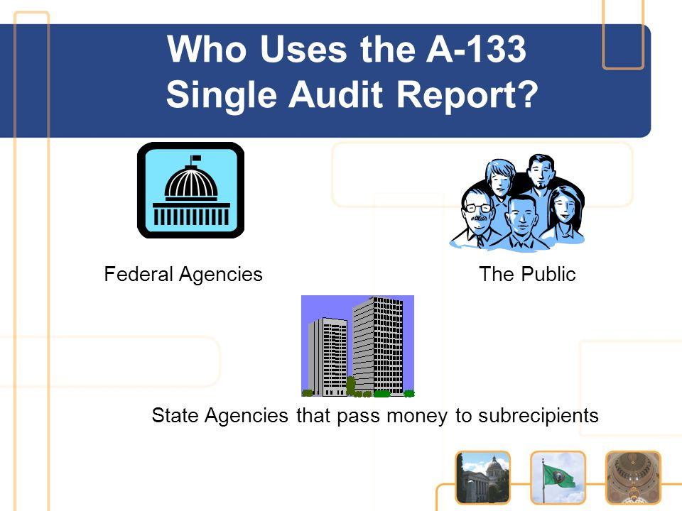 Who Uses the A-133 Single Audit Report? Federal Agencies The Public State Agencies that pass money to subrecipients