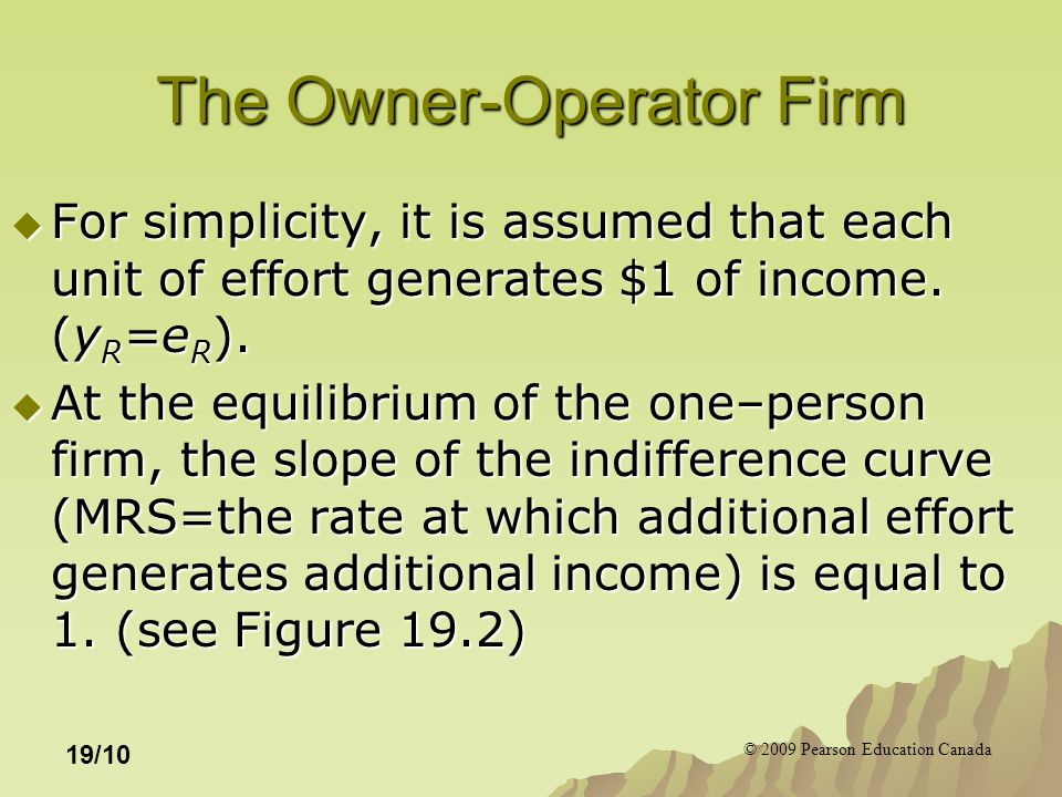 © 2009 Pearson Education Canada 19/10 The Owner-Operator Firm  For simplicity, it is assumed that each unit of effort generates $1 of income. (y R =e