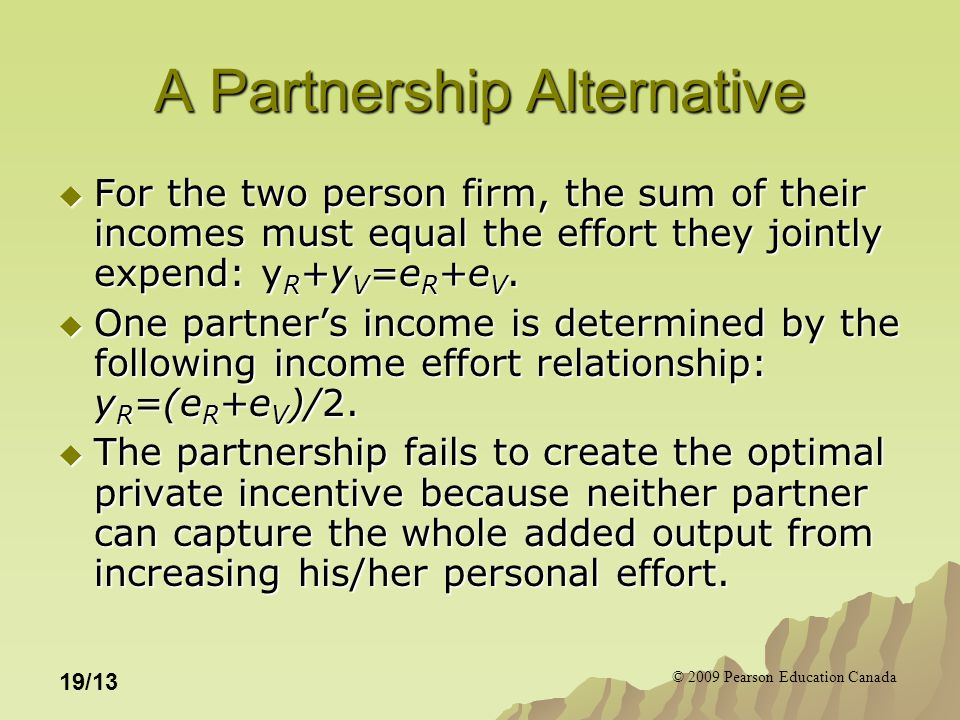 © 2009 Pearson Education Canada 19/13 A Partnership Alternative  For the two person firm, the sum of their incomes must equal the effort they jointly