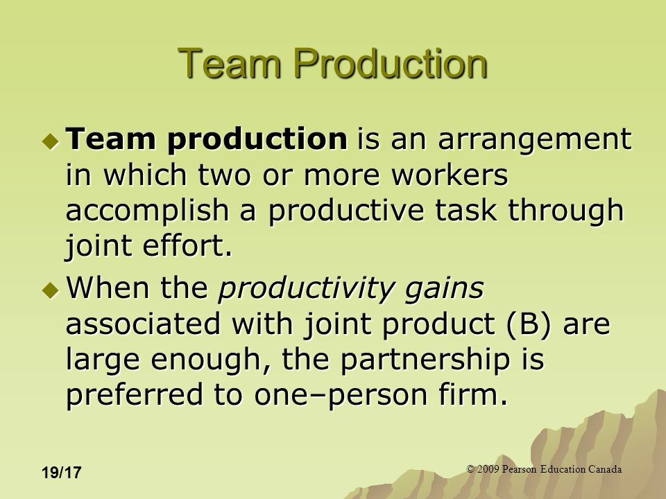 © 2009 Pearson Education Canada 19/17 Team Production  Team production is an arrangement in which two or more workers accomplish a productive task th