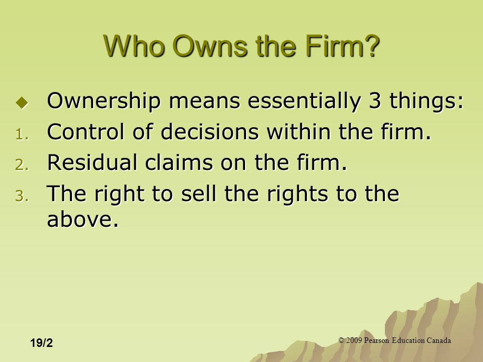 © 2009 Pearson Education Canada 19/2 Who Owns the Firm?  Ownership means essentially 3 things: 1. Control of decisions within the firm. 2. Residual c