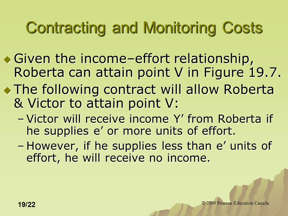 © 2009 Pearson Education Canada 19/22 Contracting and Monitoring Costs  Given the income–effort relationship, Roberta can attain point V in Figure 19
