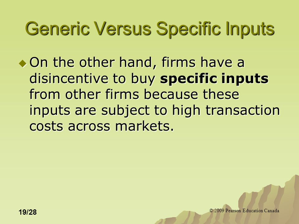 © 2009 Pearson Education Canada 19/28 Generic Versus Specific Inputs  On the other hand, firms have a disincentive to buy specific inputs from other