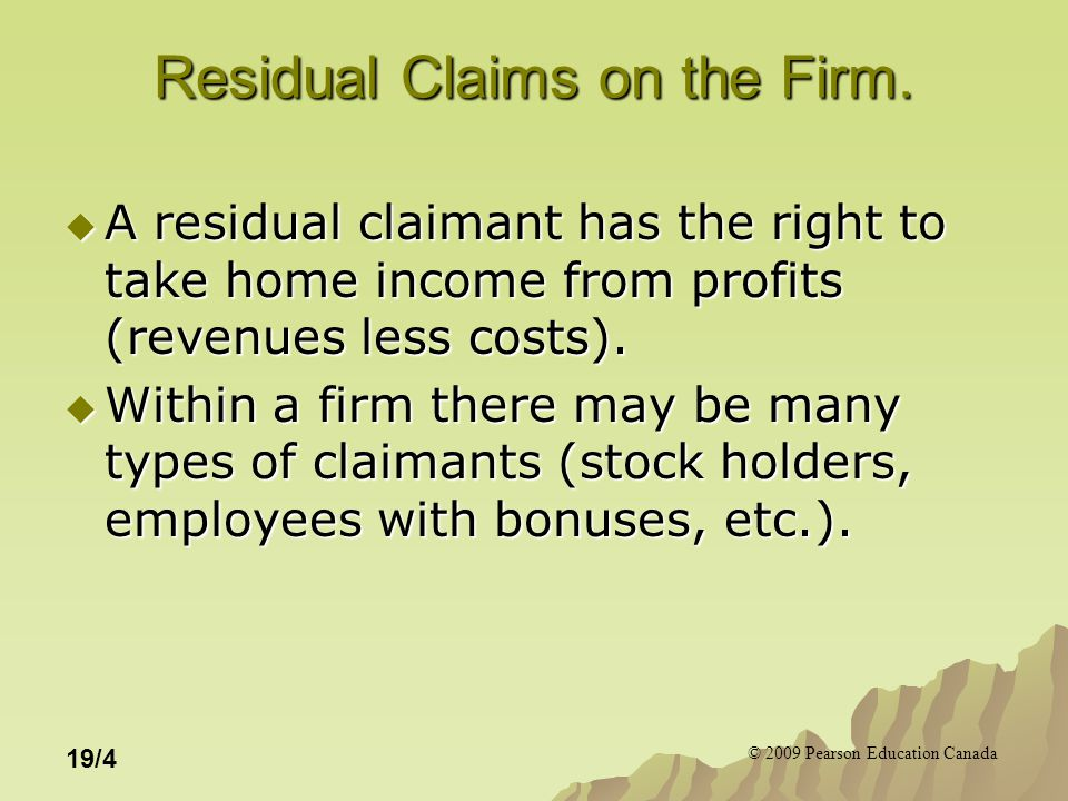 © 2009 Pearson Education Canada 19/4 Residual Claims on the Firm.  A residual claimant has the right to take home income from profits (revenues less