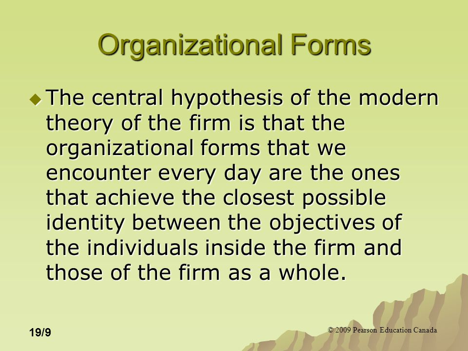© 2009 Pearson Education Canada 19/9 Organizational Forms  The central hypothesis of the modern theory of the firm is that the organizational forms t