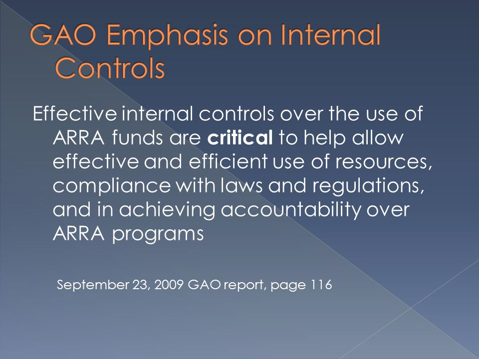 Effective internal controls over the use of ARRA funds are critical to help allow effective and efficient use of resources, compliance with laws and regulations, and in achieving accountability over ARRA programs September 23, 2009 GAO report, page 116
