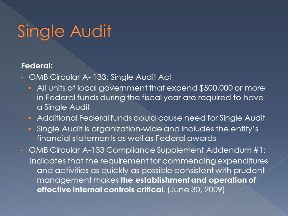 Federal: OMB Circular A- 133: Single Audit Act  All units of local government that expend $500,000 or more in Federal funds during the fiscal year are required to have a Single Audit  Additional Federal funds could cause need for Single Audit  Single Audit is organization-wide and includes the entity's financial statements as well as Federal awards OMB Circular A-133 Compliance Supplement Addendum #1: indicates that the requirement for commencing expenditures and activities as quickly as possible consistent with prudent management makes the establishment and operation of effective internal controls critical.