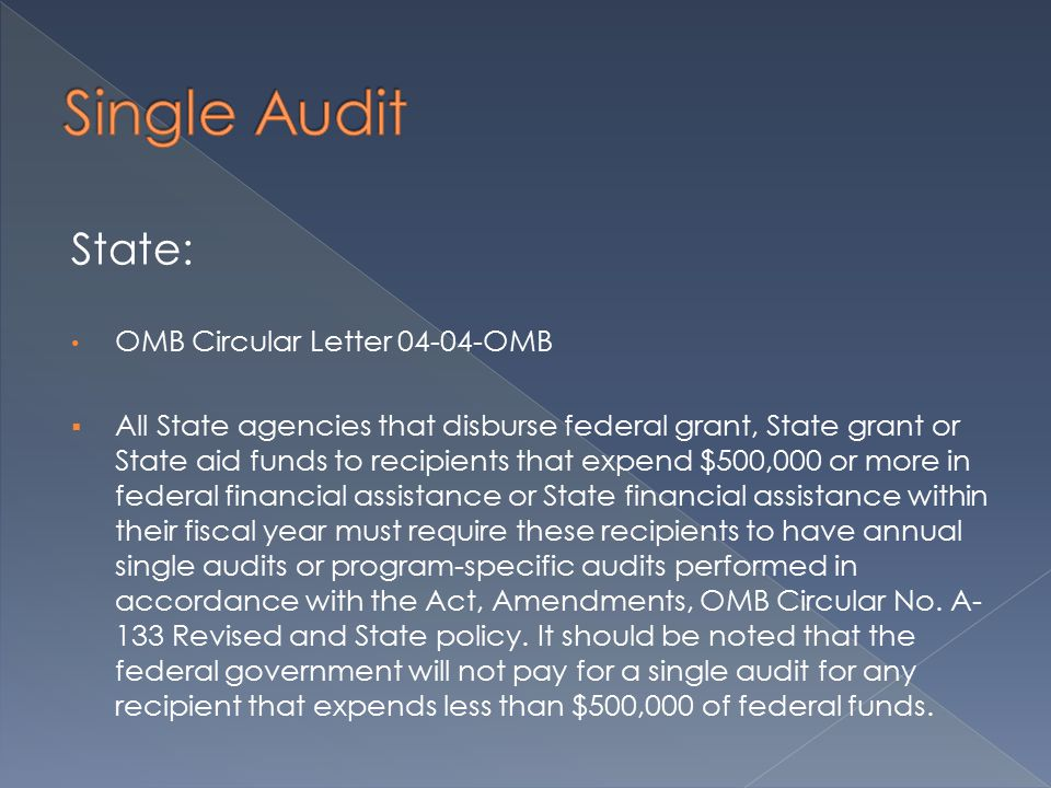 State: OMB Circular Letter 04-04-OMB  All State agencies that disburse federal grant, State grant or State aid funds to recipients that expend $500,000 or more in federal financial assistance or State financial assistance within their fiscal year must require these recipients to have annual single audits or program-specific audits performed in accordance with the Act, Amendments, OMB Circular No.