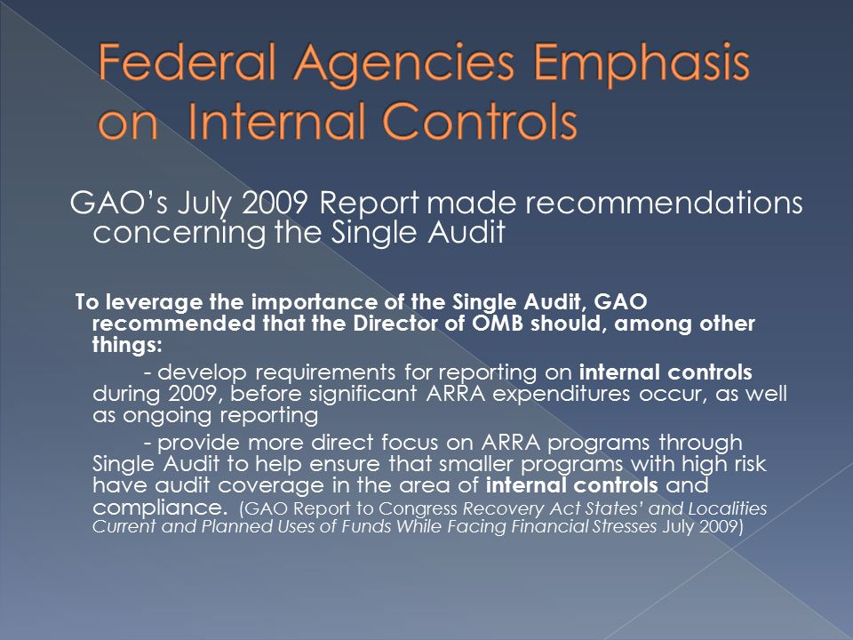 GAO's July 2009 Report made recommendations concerning the Single Audit To leverage the importance of the Single Audit, GAO recommended that the Director of OMB should, among other things: - develop requirements for reporting on internal controls during 2009, before significant ARRA expenditures occur, as well as ongoing reporting - provide more direct focus on ARRA programs through Single Audit to help ensure that smaller programs with high risk have audit coverage in the area of internal controls and compliance.