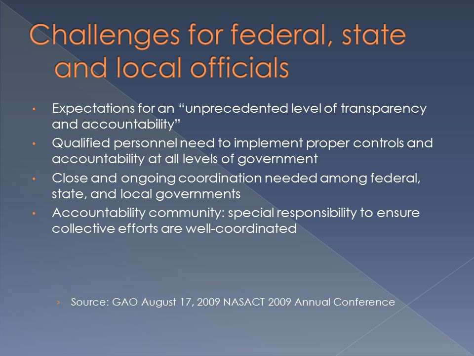 Expectations for an unprecedented level of transparency and accountability Qualified personnel need to implement proper controls and accountability at all levels of government Close and ongoing coordination needed among federal, state, and local governments Accountability community: special responsibility to ensure collective efforts are well-coordinated › Source: GAO August 17, 2009 NASACT 2009 Annual Conference