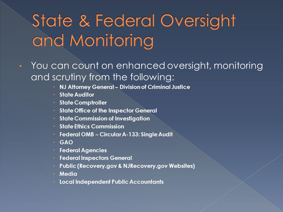 You can count on enhanced oversight, monitoring and scrutiny from the following:  NJ Attorney General – Division of Criminal Justice  State Auditor  State Comptroller  State Office of the Inspector General  State Commission of Investigation  State Ethics Commission  Federal OMB – Circular A-133: Single Audit  GAO  Federal Agencies  Federal Inspectors General  Public (Recovery.gov & NJRecovery.gov Websites)  Media  Local Independent Public Accountants