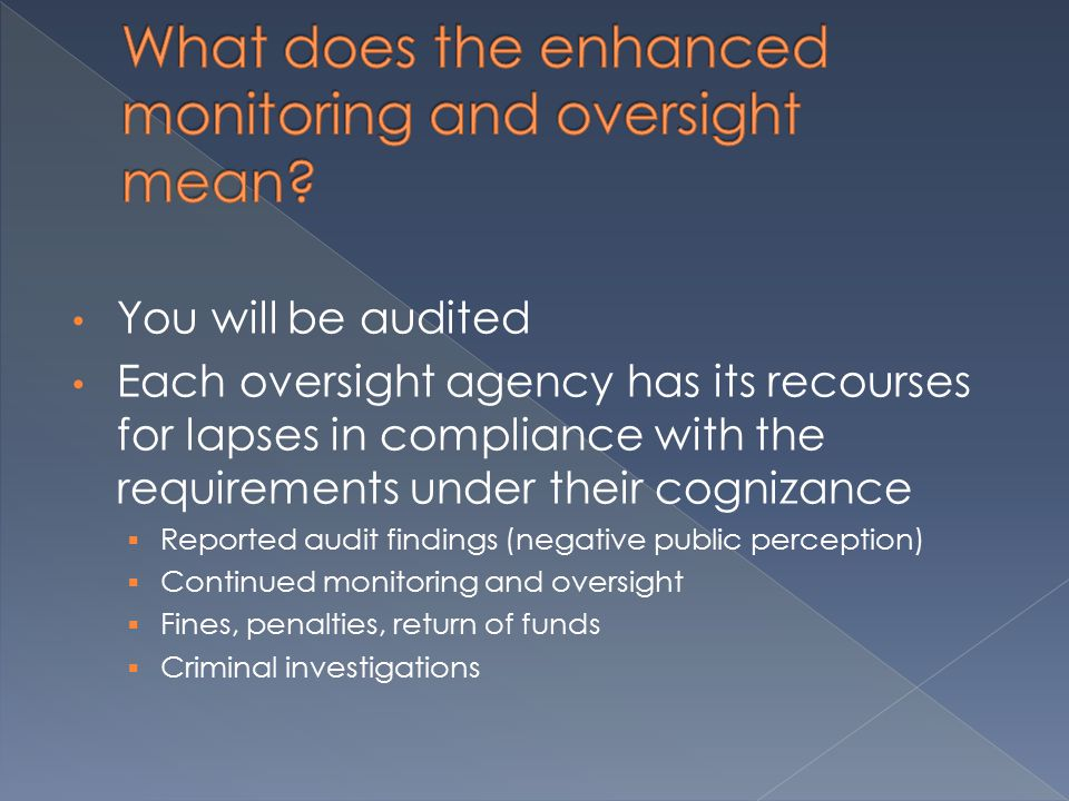 You will be audited Each oversight agency has its recourses for lapses in compliance with the requirements under their cognizance  Reported audit findings (negative public perception)  Continued monitoring and oversight  Fines, penalties, return of funds  Criminal investigations