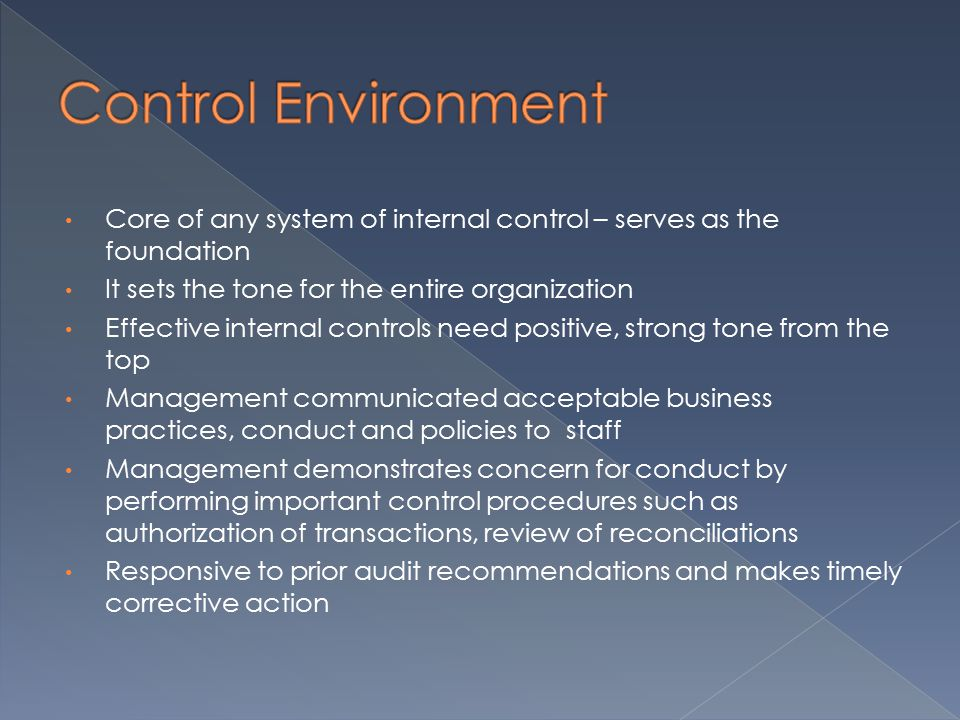 Core of any system of internal control – serves as the foundation It sets the tone for the entire organization Effective internal controls need positive, strong tone from the top Management communicated acceptable business practices, conduct and policies to staff Management demonstrates concern for conduct by performing important control procedures such as authorization of transactions, review of reconciliations Responsive to prior audit recommendations and makes timely corrective action