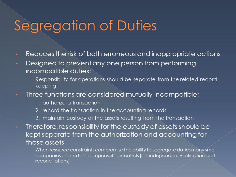 Reduces the risk of both erroneous and inappropriate actions Designed to prevent any one person from performing incompatible duties: Responsibility for operations should be separate from the related record- keeping Three functions are considered mutually incompatible: 1.