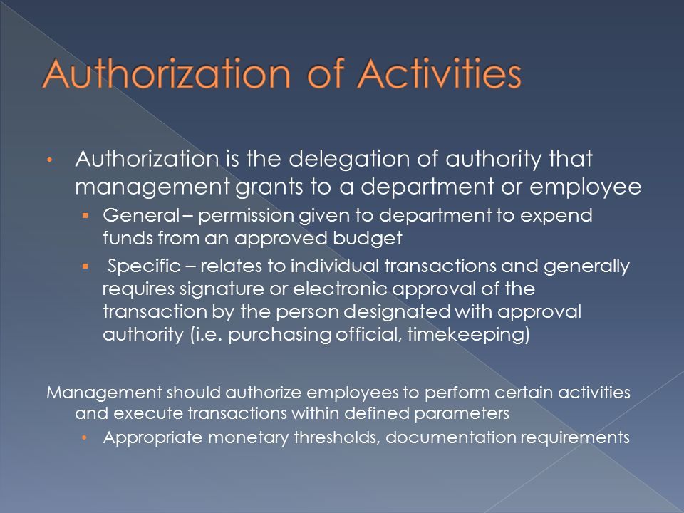 Authorization is the delegation of authority that management grants to a department or employee  General – permission given to department to expend funds from an approved budget  Specific – relates to individual transactions and generally requires signature or electronic approval of the transaction by the person designated with approval authority (i.e.