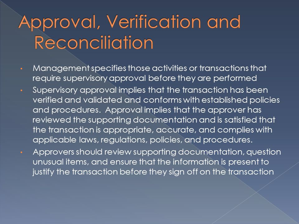 Management specifies those activities or transactions that require supervisory approval before they are performed Supervisory approval implies that the transaction has been verified and validated and conforms with established policies and procedures.